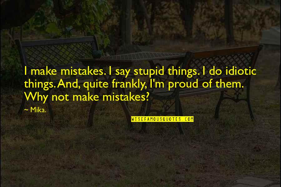 Why'm Quotes By Mika.: I make mistakes. I say stupid things. I
