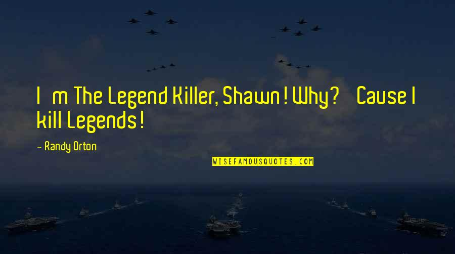 Why'm Quotes By Randy Orton: I'm The Legend Killer, Shawn! Why? 'Cause I