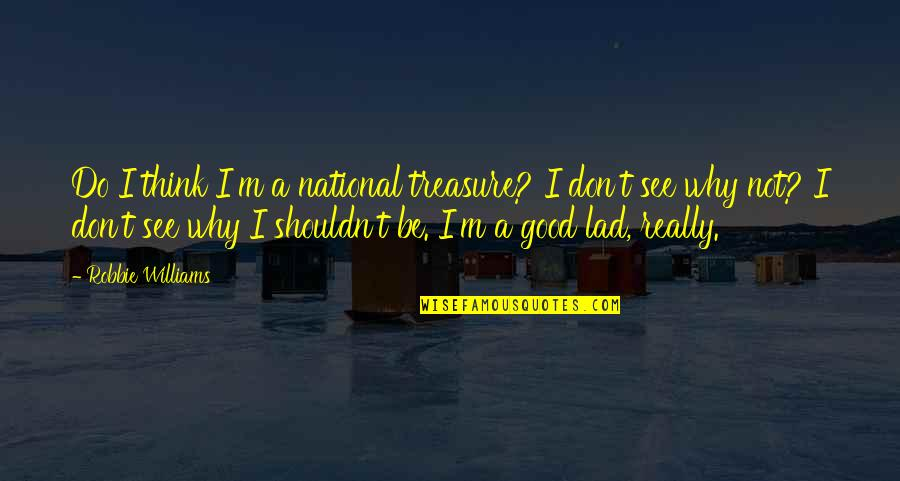 Why'm Quotes By Robbie Williams: Do I think I'm a national treasure? I