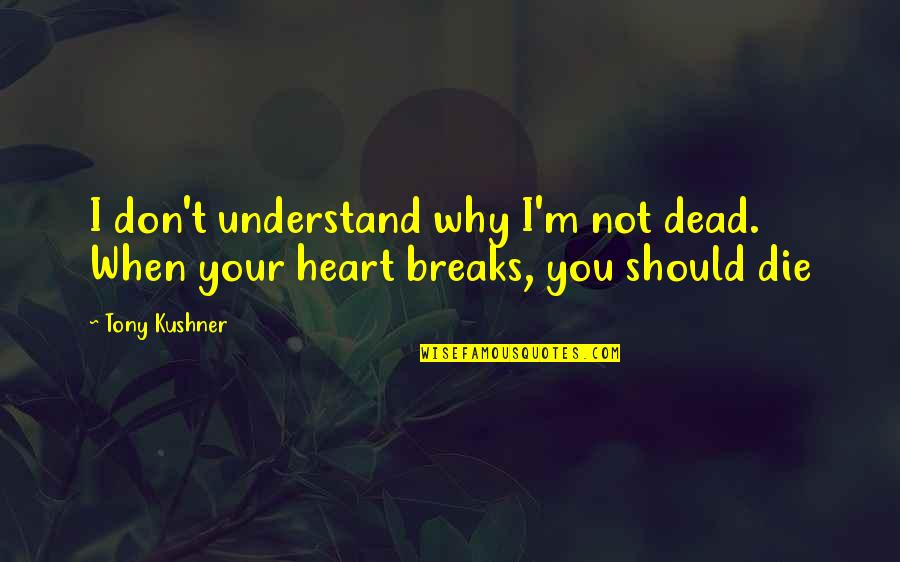 Why'm Quotes By Tony Kushner: I don't understand why I'm not dead. When