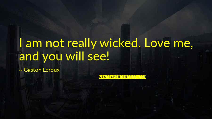 Wicked Love Quotes By Gaston Leroux: I am not really wicked. Love me, and