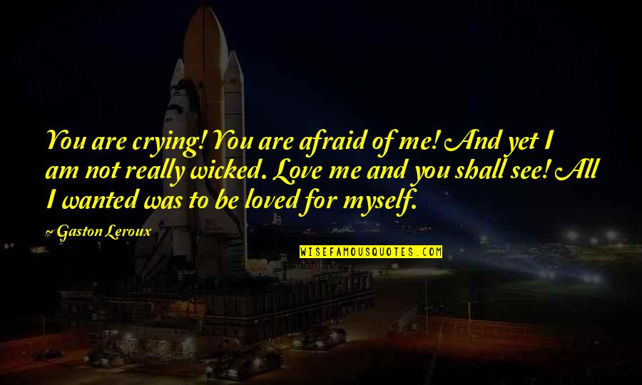 Wicked Love Quotes By Gaston Leroux: You are crying! You are afraid of me!