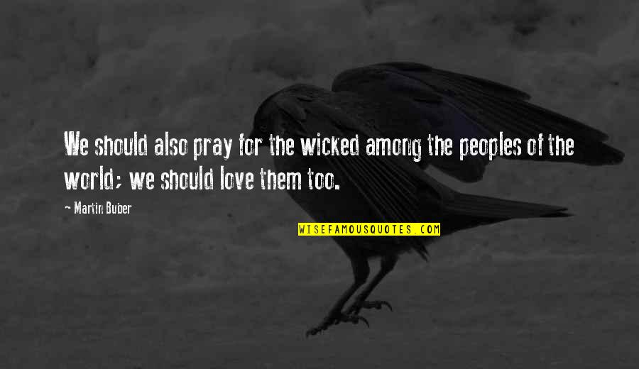 Wicked Love Quotes By Martin Buber: We should also pray for the wicked among