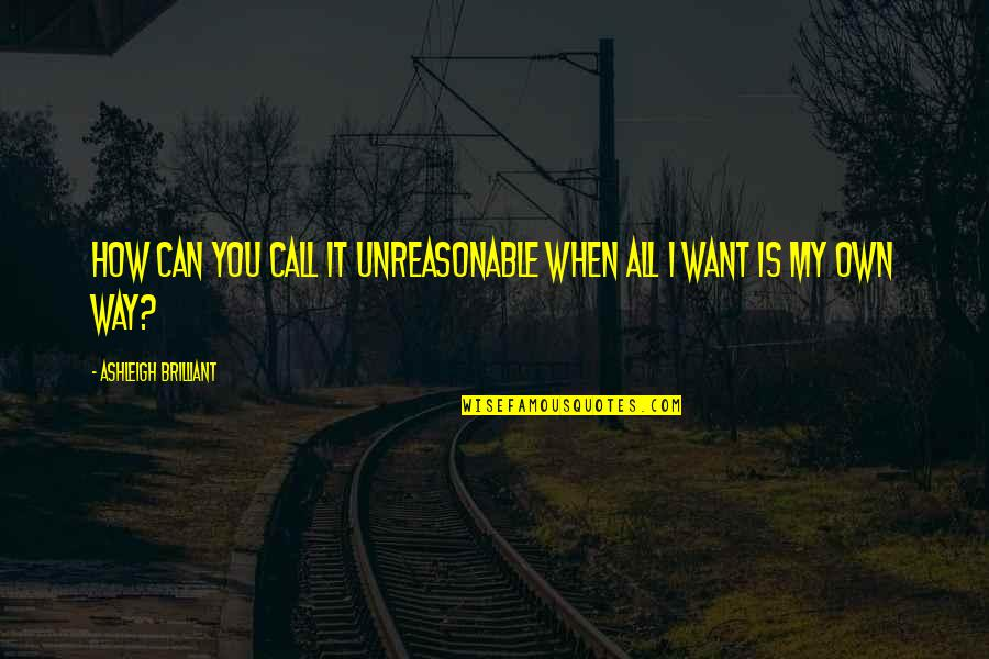 Wickersham Quotes By Ashleigh Brilliant: How can you call it unreasonable when all