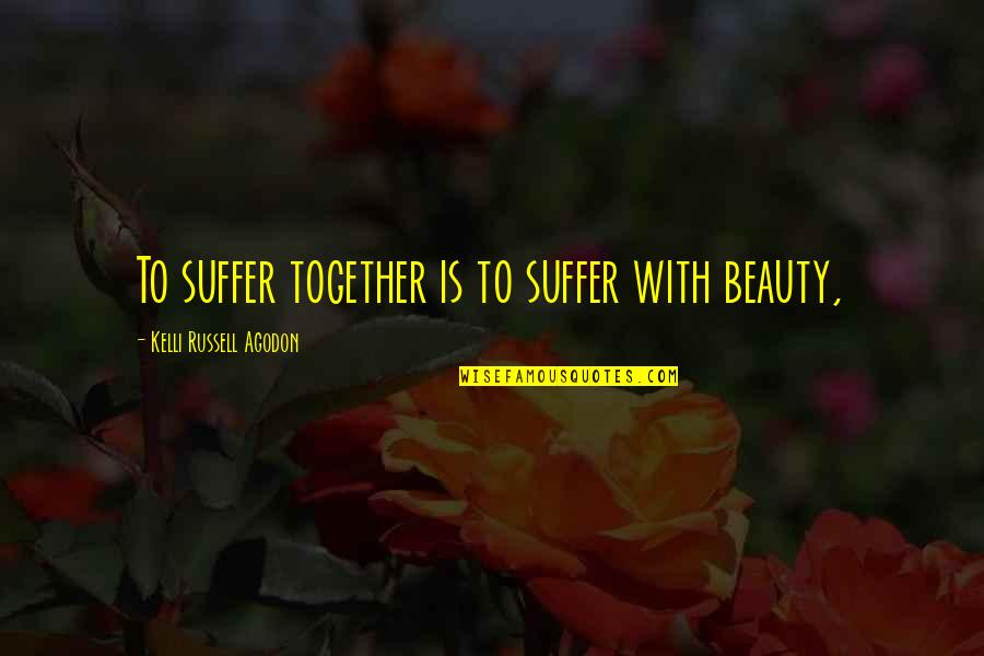 Wickersham Quotes By Kelli Russell Agodon: To suffer together is to suffer with beauty,
