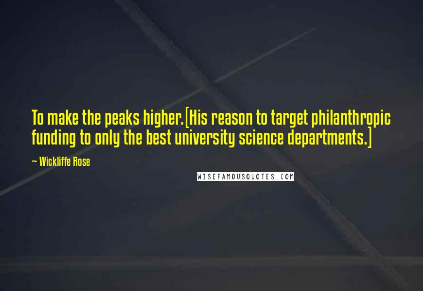 Wickliffe Rose quotes: To make the peaks higher.[His reason to target philanthropic funding to only the best university science departments.]