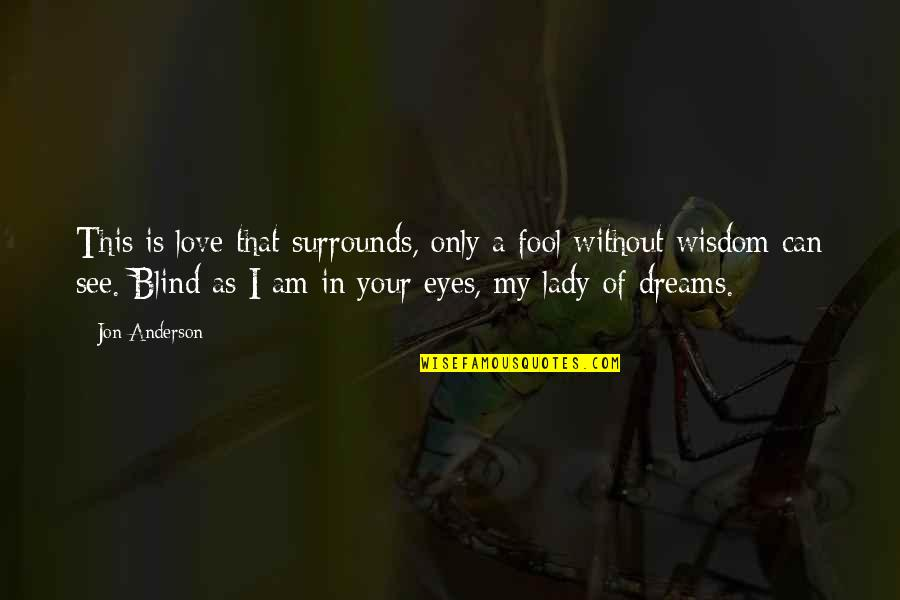Widow Clicquot Quotes By Jon Anderson: This is love that surrounds, only a fool