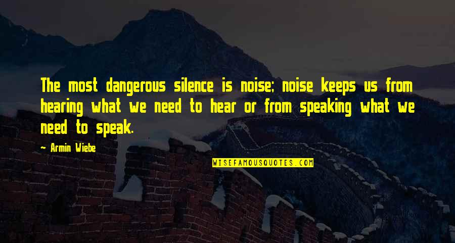 Wiebe Quotes By Armin Wiebe: The most dangerous silence is noise; noise keeps