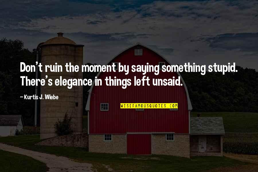 Wiebe Quotes By Kurtis J. Wiebe: Don't ruin the moment by saying something stupid.