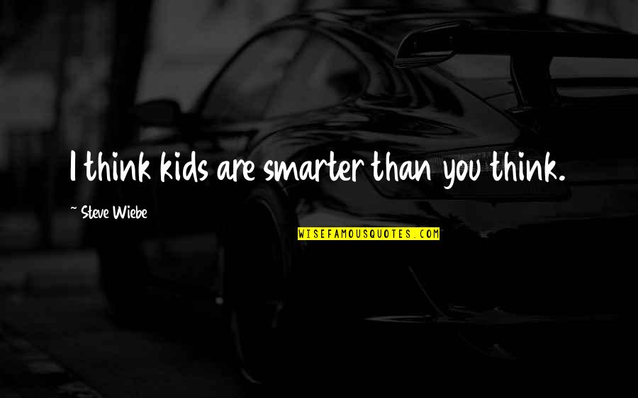 Wiebe Quotes By Steve Wiebe: I think kids are smarter than you think.