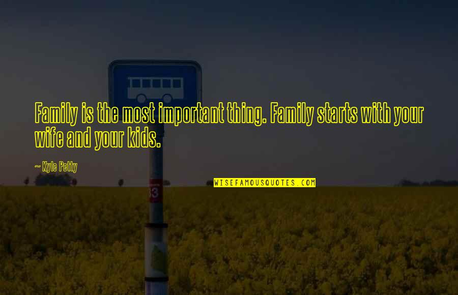 Wife And Family Quotes By Kyle Petty: Family is the most important thing. Family starts