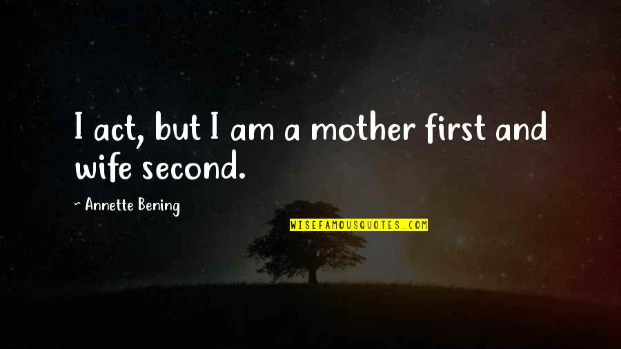Wife Vs Mother Quotes By Annette Bening: I act, but I am a mother first