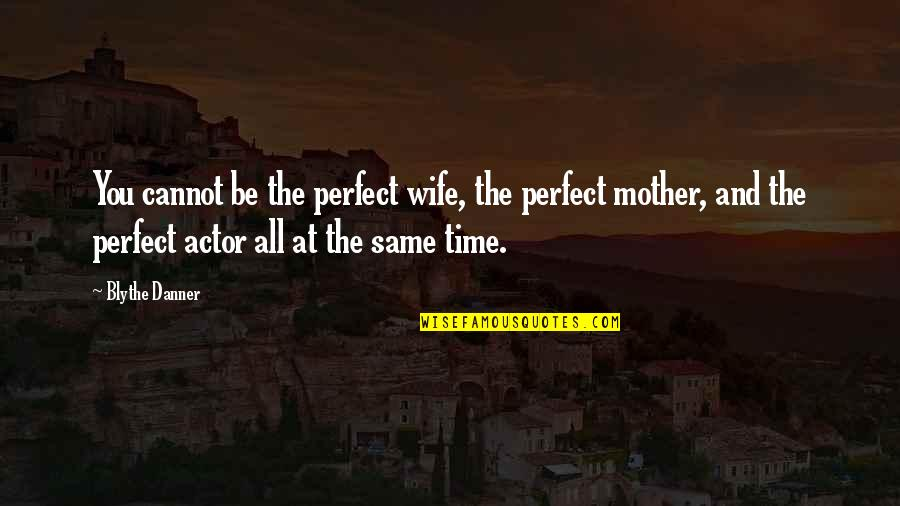 Wife Vs Mother Quotes By Blythe Danner: You cannot be the perfect wife, the perfect