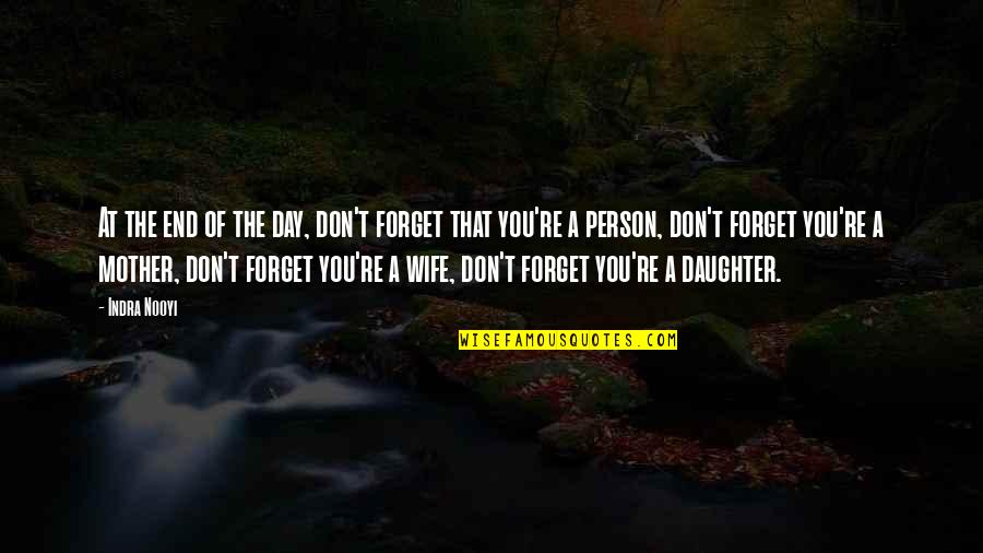 Wife Vs Mother Quotes By Indra Nooyi: At the end of the day, don't forget