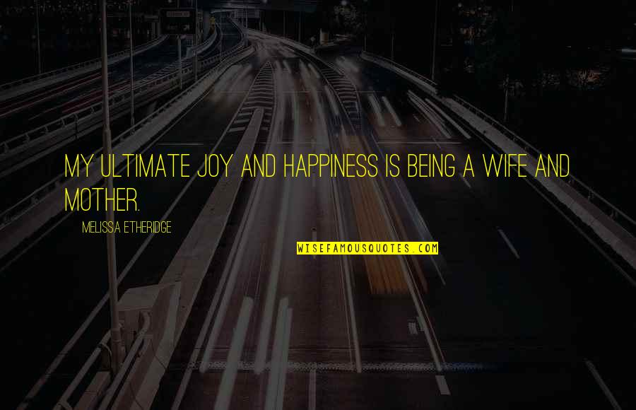Wife Vs Mother Quotes By Melissa Etheridge: My ultimate joy and happiness is being a