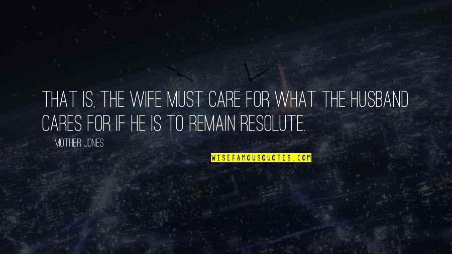 Wife Vs Mother Quotes By Mother Jones: That is, the wife must care for what