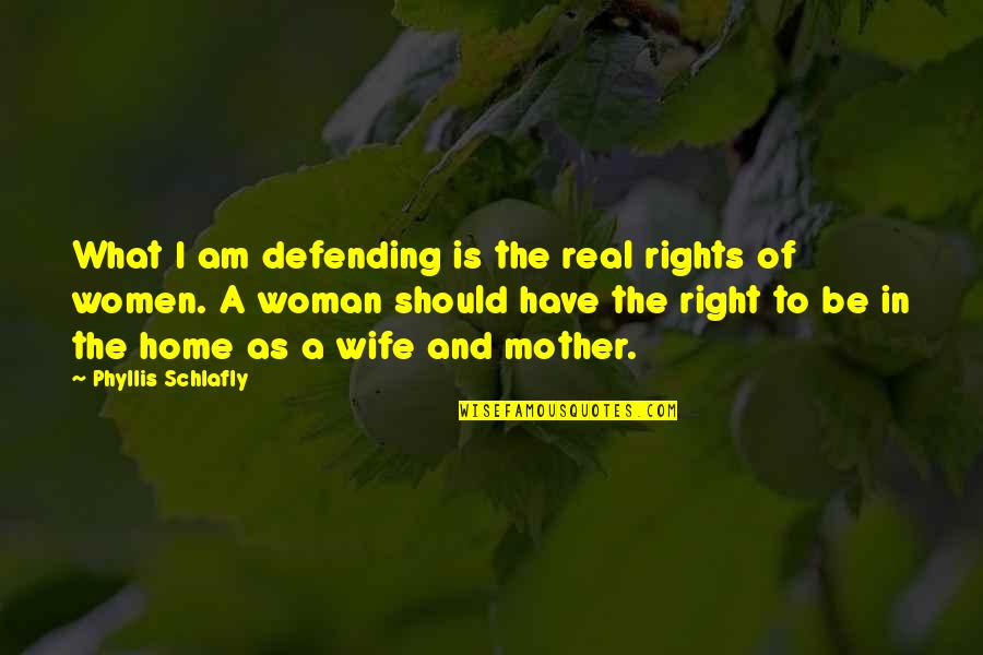 Wife Vs Mother Quotes By Phyllis Schlafly: What I am defending is the real rights