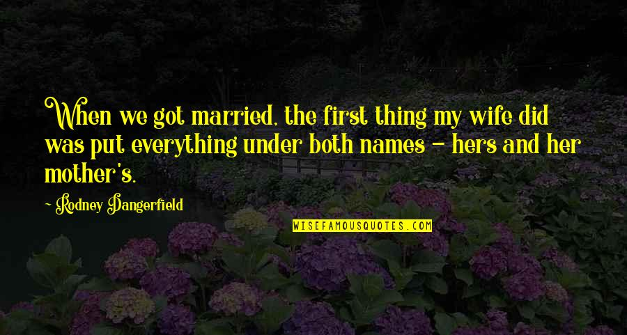 Wife Vs Mother Quotes By Rodney Dangerfield: When we got married, the first thing my