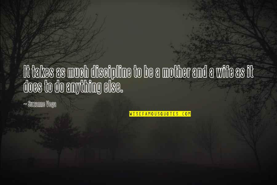 Wife Vs Mother Quotes By Suzanne Vega: It takes as much discipline to be a