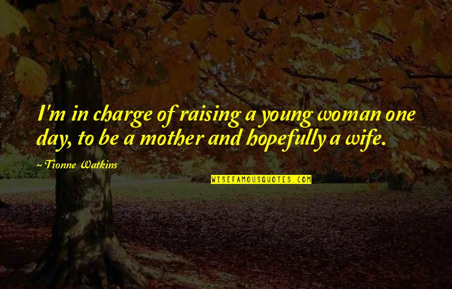 Wife Vs Mother Quotes By Tionne Watkins: I'm in charge of raising a young woman