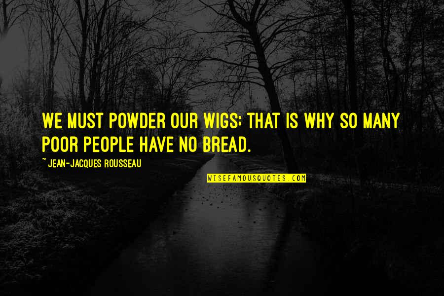 Wigs Quotes By Jean-Jacques Rousseau: We must powder our wigs; that is why