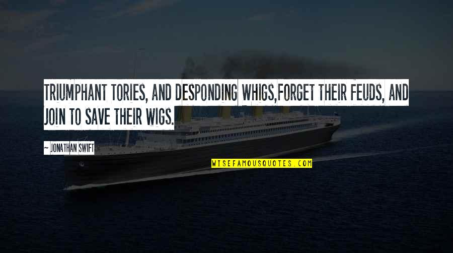 Wigs Quotes By Jonathan Swift: Triumphant Tories, and desponding Whigs,Forget their feuds, and