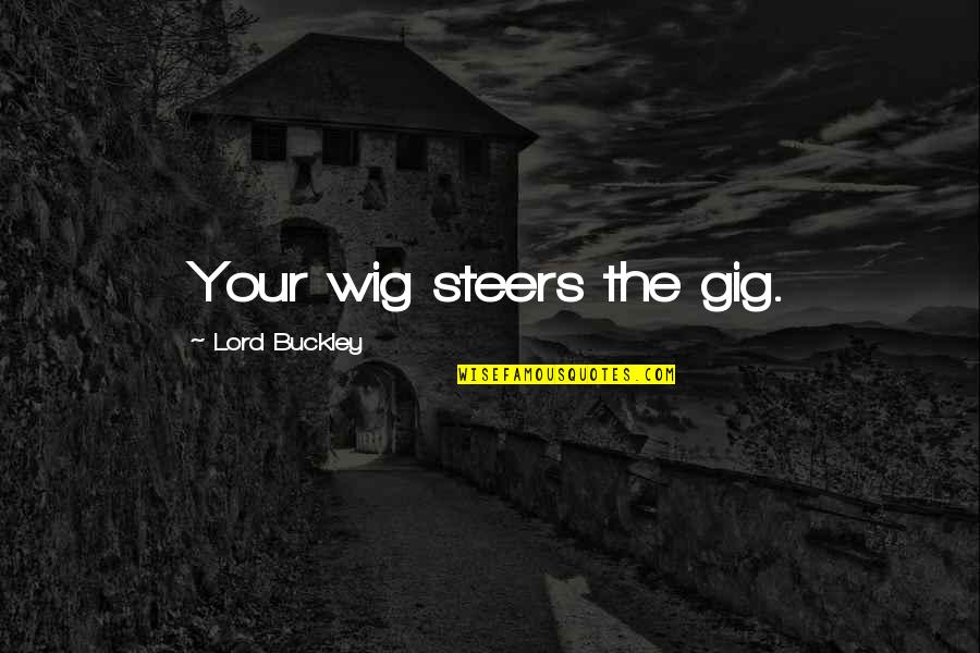 Wigs Quotes By Lord Buckley: Your wig steers the gig.