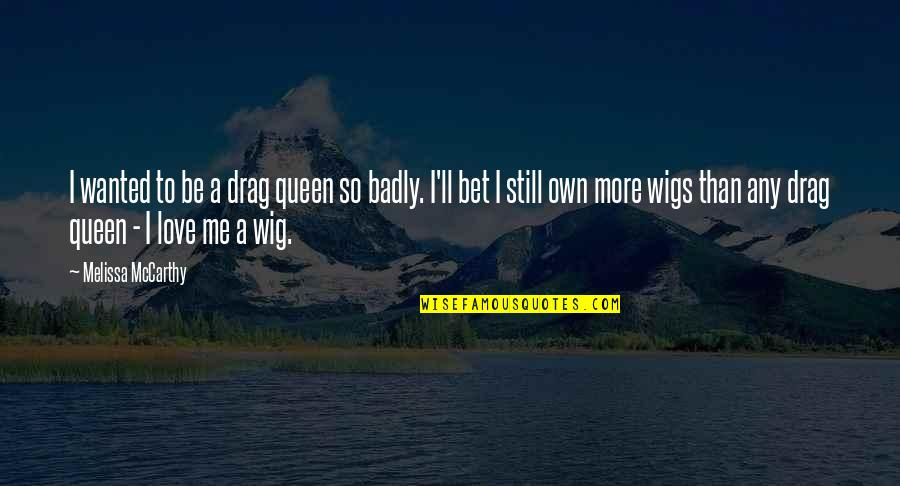 Wigs Quotes By Melissa McCarthy: I wanted to be a drag queen so