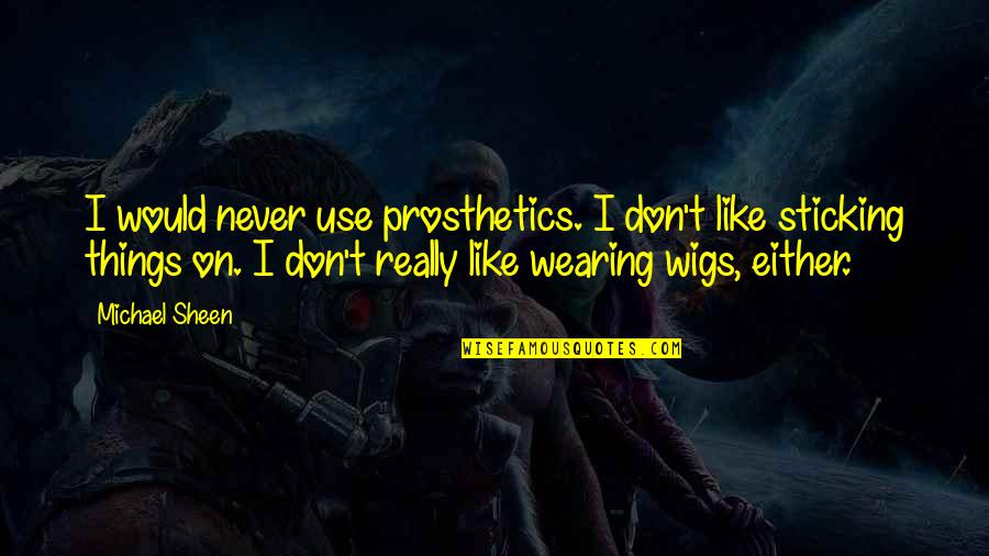 Wigs Quotes By Michael Sheen: I would never use prosthetics. I don't like