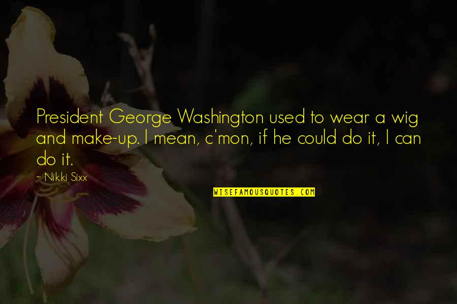 Wigs Quotes By Nikki Sixx: President George Washington used to wear a wig