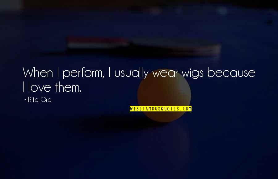 Wigs Quotes By Rita Ora: When I perform, I usually wear wigs because