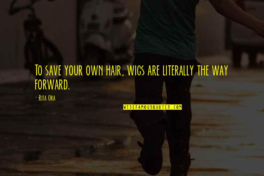 Wigs Quotes By Rita Ora: To save your own hair, wigs are literally