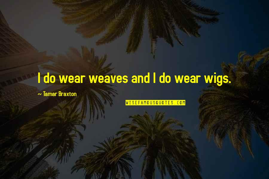 Wigs Quotes By Tamar Braxton: I do wear weaves and I do wear