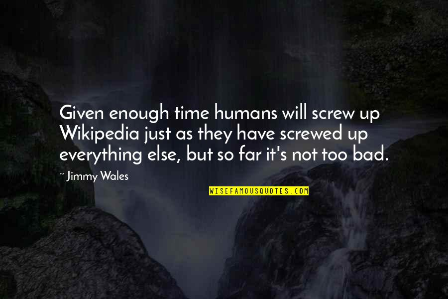 Wikipedia's Quotes By Jimmy Wales: Given enough time humans will screw up Wikipedia