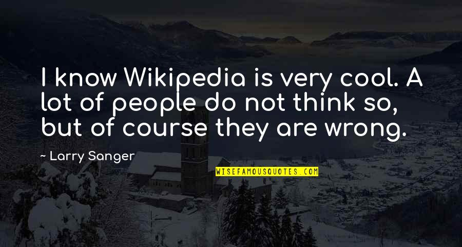 Wikipedia's Quotes By Larry Sanger: I know Wikipedia is very cool. A lot