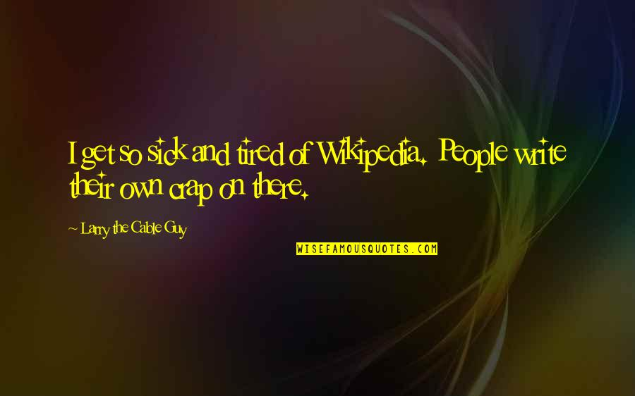 Wikipedia's Quotes By Larry The Cable Guy: I get so sick and tired of Wikipedia.