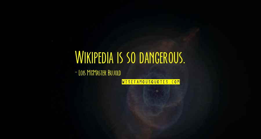 Wikipedia's Quotes By Lois McMaster Bujold: Wikipedia is so dangerous.