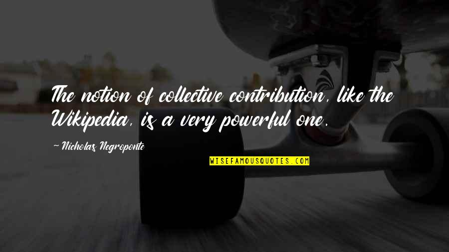 Wikipedia's Quotes By Nicholas Negroponte: The notion of collective contribution, like the Wikipedia,