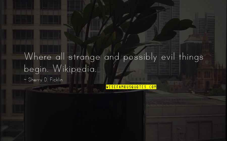 Wikipedia's Quotes By Sherry D. Ficklin: Where all strange and possibly evil things begin.