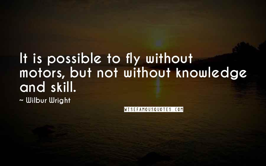 Wilbur Wright quotes: It is possible to fly without motors, but not without knowledge and skill.