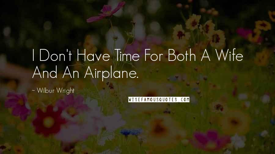 Wilbur Wright quotes: I Don't Have Time For Both A Wife And An Airplane.