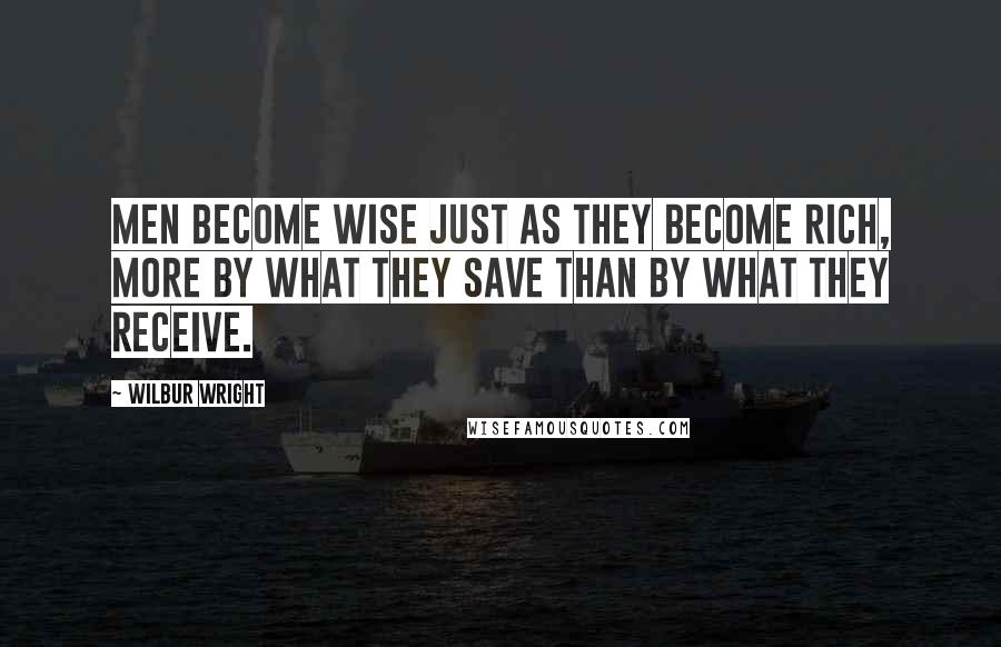 Wilbur Wright quotes: Men become wise just as they become rich, more by what they save than by what they receive.