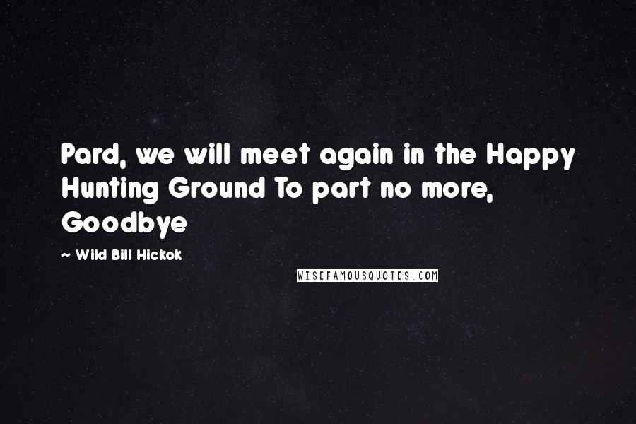 Wild Bill Hickok quotes: Pard, we will meet again in the Happy Hunting Ground To part no more, Goodbye