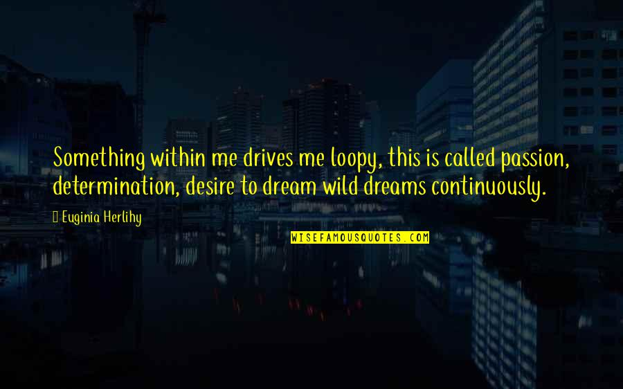 Wild Dreams Quotes By Euginia Herlihy: Something within me drives me loopy, this is
