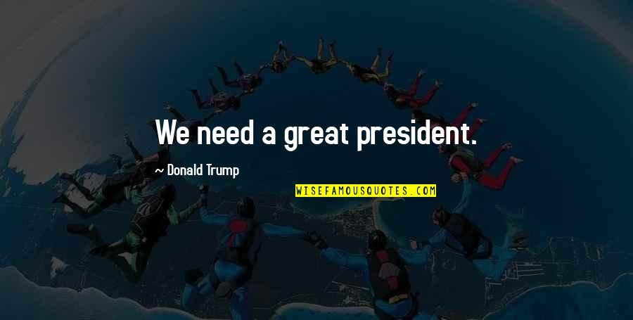 Wild Life Photography Quotes By Donald Trump: We need a great president.