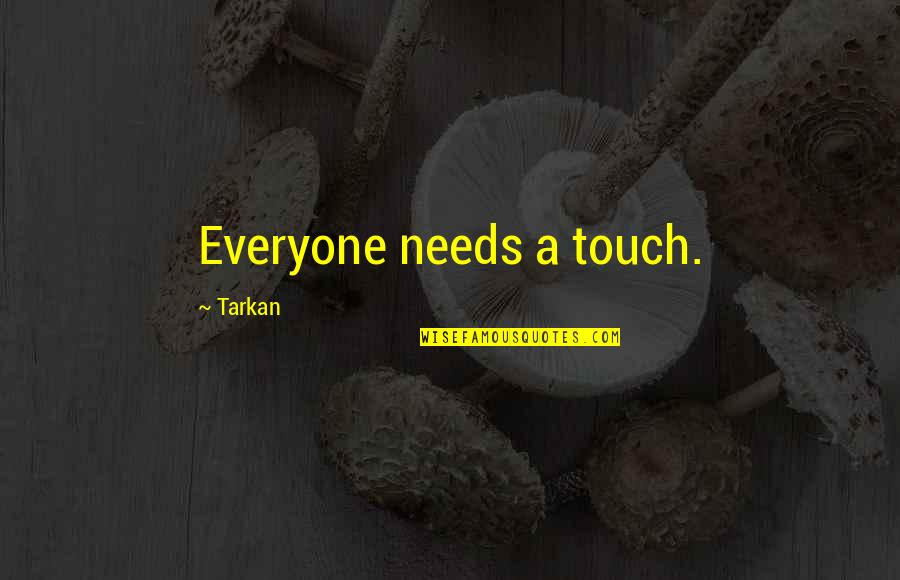 Wild Mushrooms Quotes By Tarkan: Everyone needs a touch.