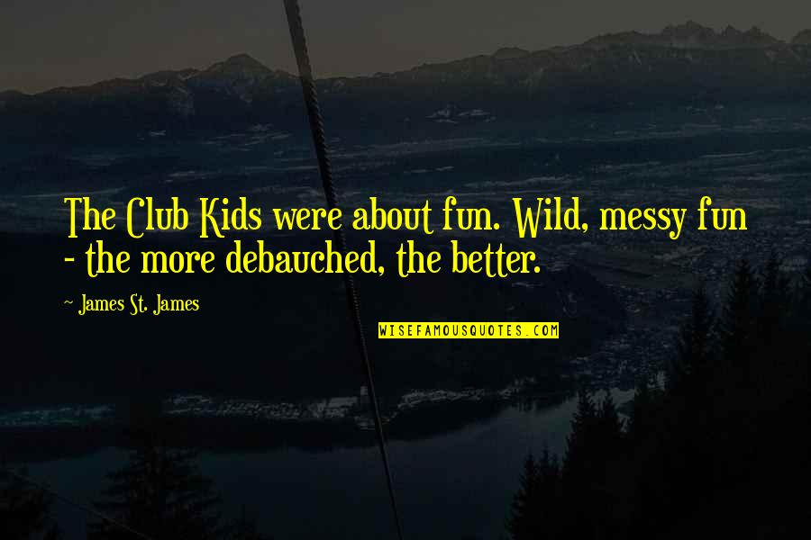 Wild N Out Quotes By James St. James: The Club Kids were about fun. Wild, messy
