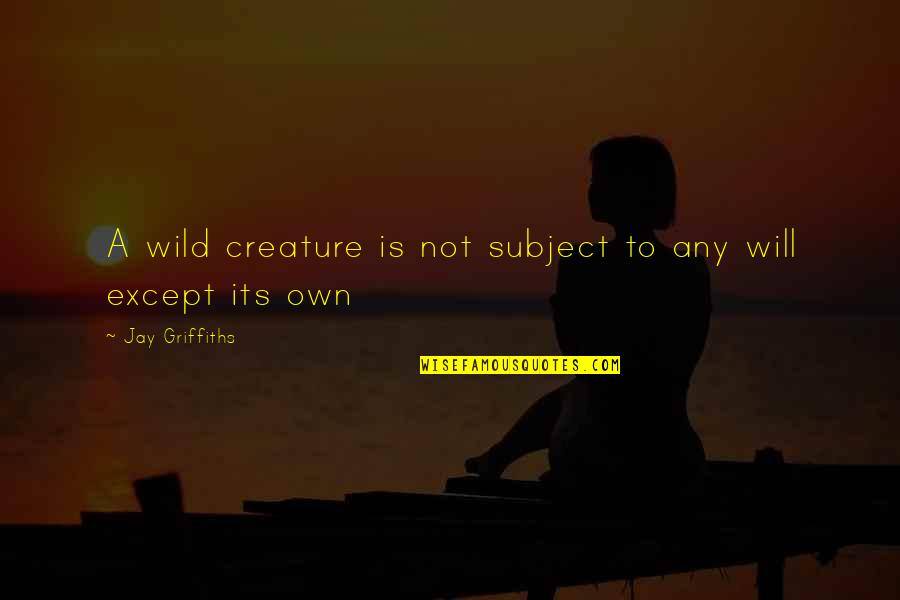 Wild N Out Quotes By Jay Griffiths: A wild creature is not subject to any