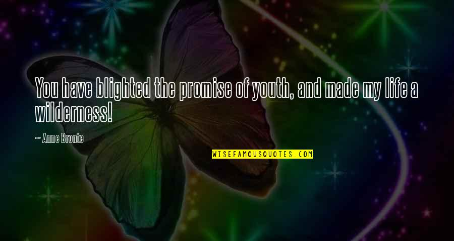 Wilderness And Life Quotes By Anne Bronte: You have blighted the promise of youth, and