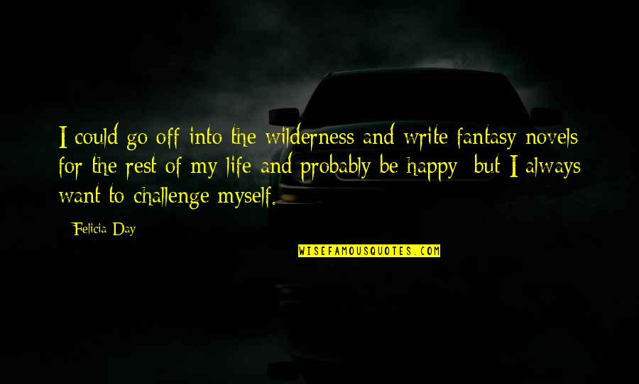 Wilderness And Life Quotes By Felicia Day: I could go off into the wilderness and